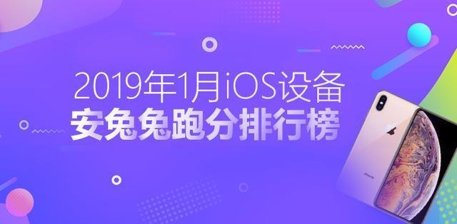 安兔兔发布2019年1月国内iOS设备性能榜,iPhone XS Max仅排第四