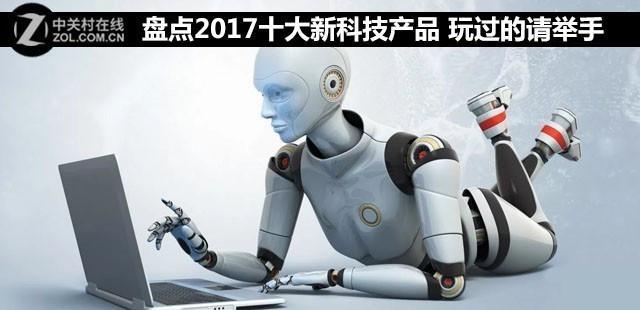 《盘点2017十大新科技产品 看完就忍不住想买买买》